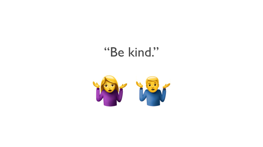 """""""Be kind.""""  +"""