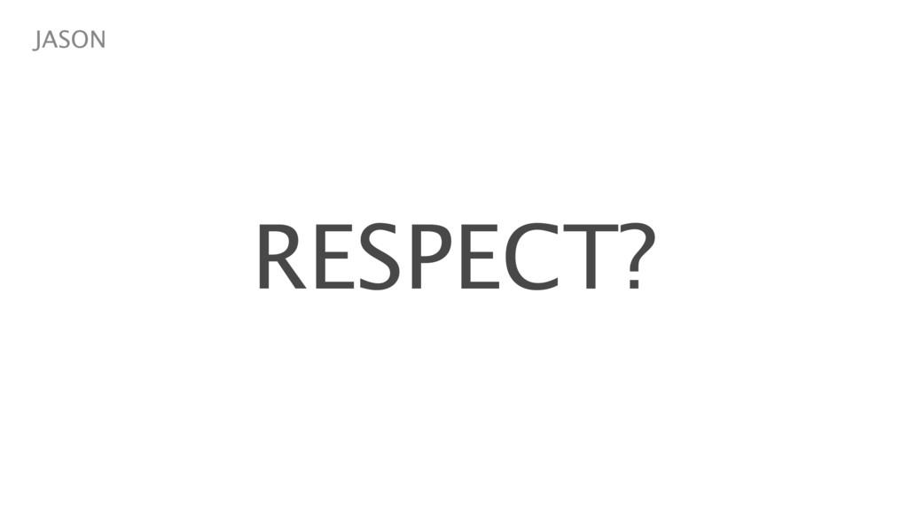 RESPECT? JASON