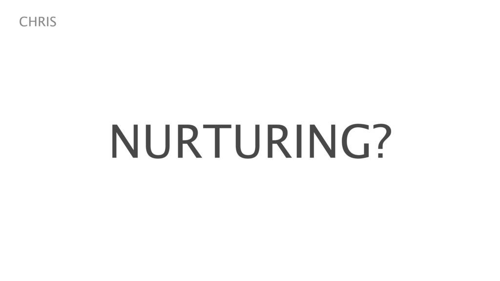 NURTURING? CHRIS