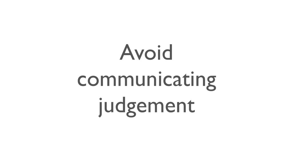 Avoid communicating judgement