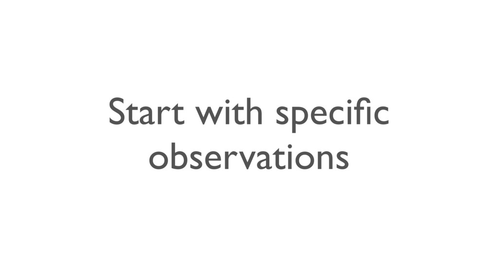 Start with specific observations