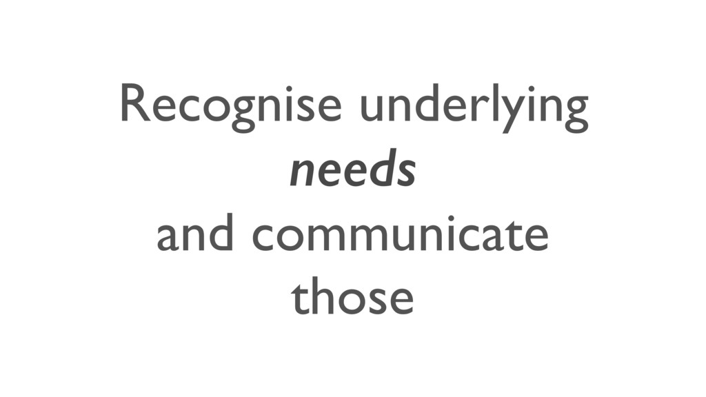 Recognise underlying needs and communicate those