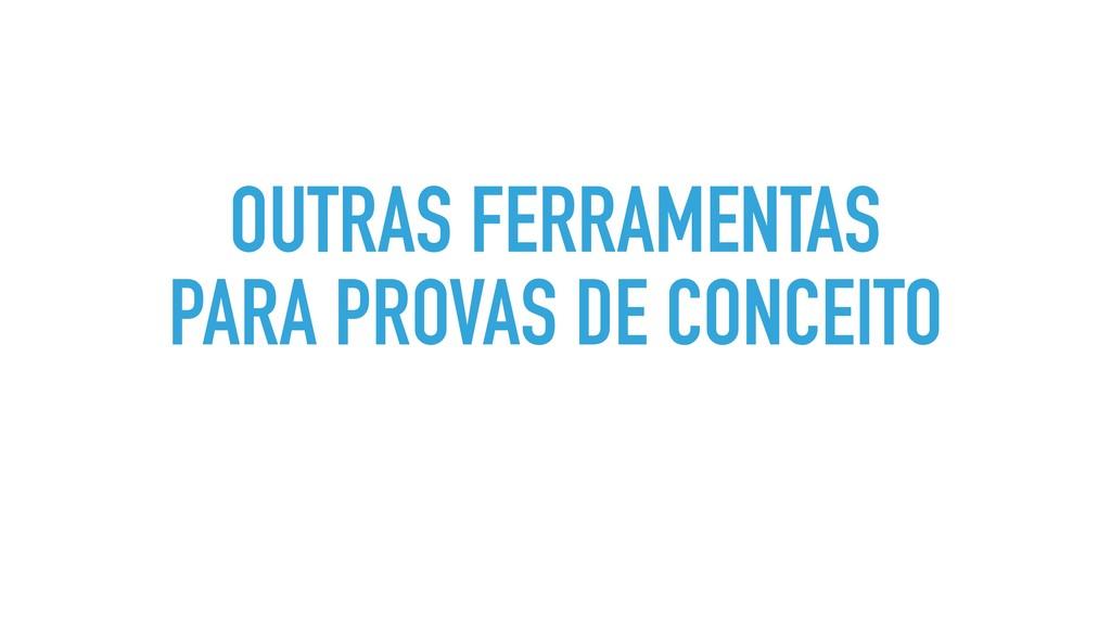 OUTRAS FERRAMENTAS PARA PROVAS DE CONCEITO