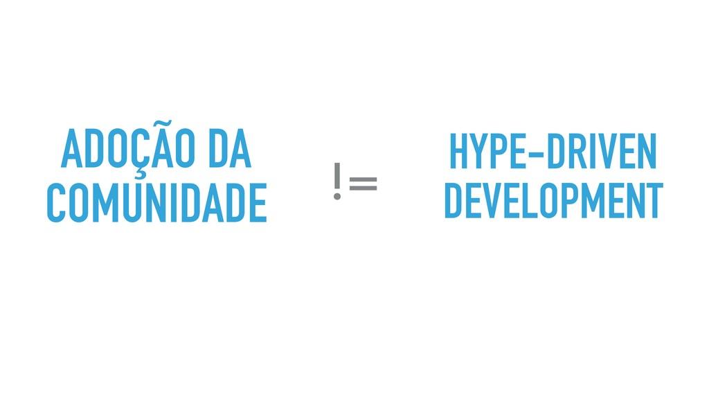 ADOÇÃO DA COMUNIDADE != HYPE-DRIVEN DEVELOPMENT
