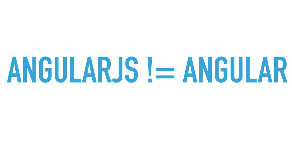 ANGULARJS != ANGULAR