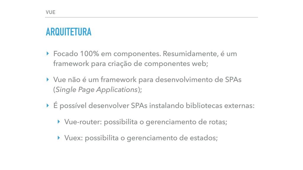 VUE ARQUITETURA ‣ Focado 100% em componentes. R...