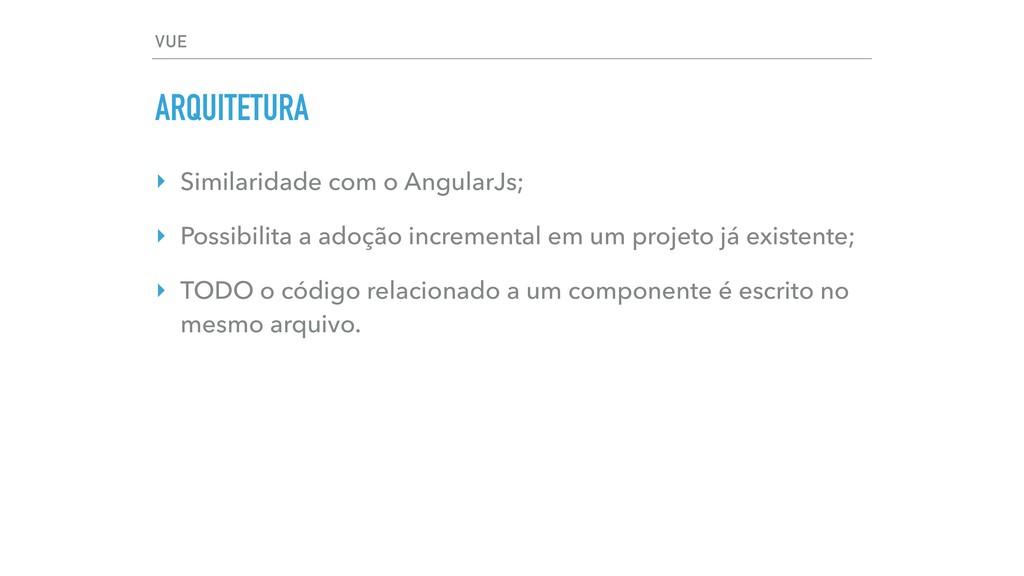 VUE ARQUITETURA ‣ Similaridade com o AngularJs;...
