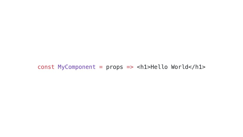 const MyComponent = props => <h1>Hello World</h...