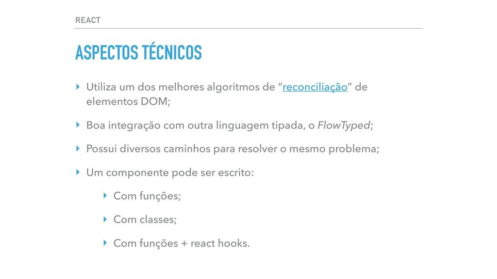 REACT ASPECTOS TÉCNICOS ‣ Utiliza um dos melhor...
