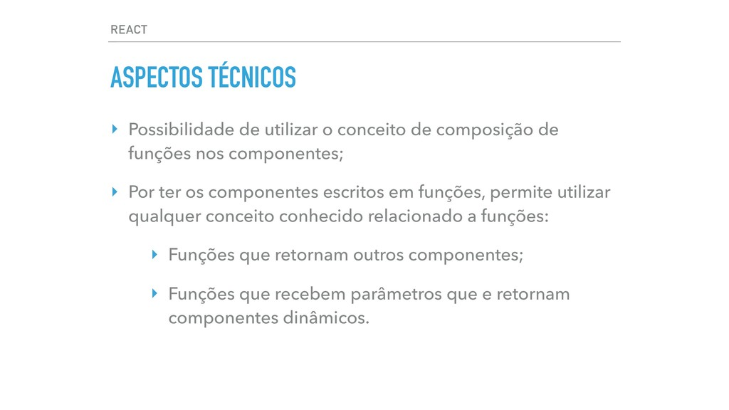 REACT ASPECTOS TÉCNICOS ‣ Possibilidade de util...