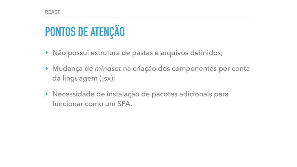 REACT PONTOS DE ATENÇÃO ‣ Não possui estrutura ...