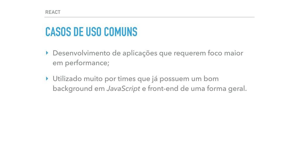 REACT CASOS DE USO COMUNS ‣ Desenvolvimento de ...