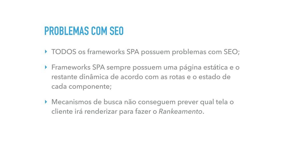 PROBLEMAS COM SEO ‣ TODOS os frameworks SPA pos...