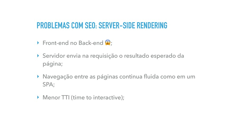 PROBLEMAS COM SEO: SERVER-SIDE RENDERING ‣ Fron...