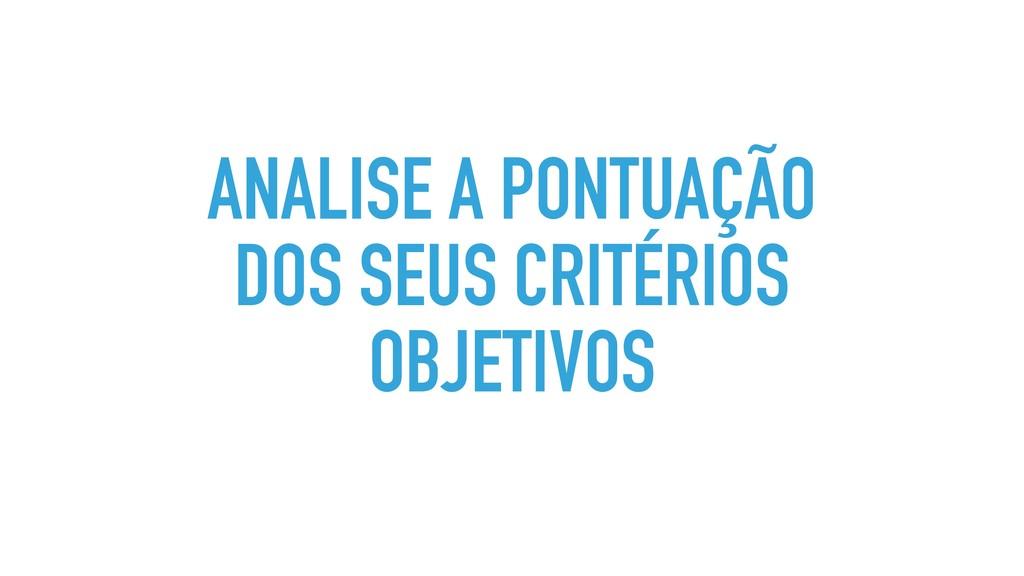 ANALISE A PONTUAÇÃO DOS SEUS CRITÉRIOS OBJETIVOS