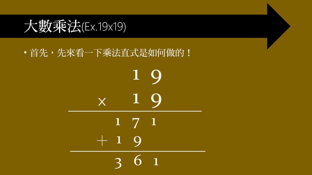 大數乘法(Ex.19x19) • 首先,先來看一下乘法直式是如何做的! 1 9 1 9 1 7...