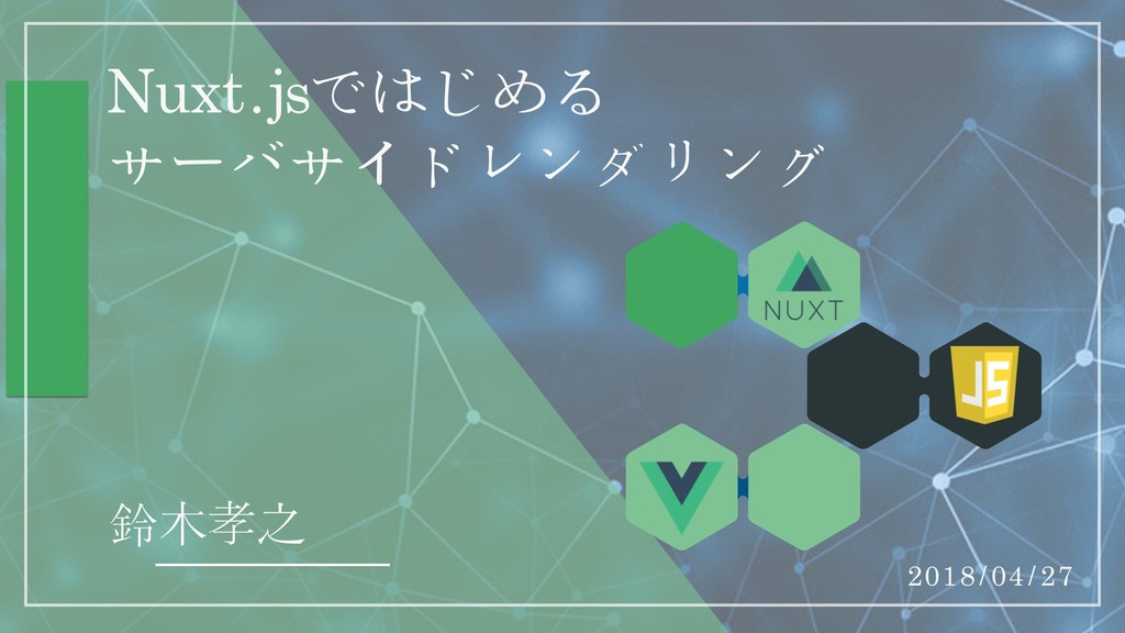 Nuxt.jsではじめる  サʔバサイドレンダリング 鈴木孝之 2018/04/27