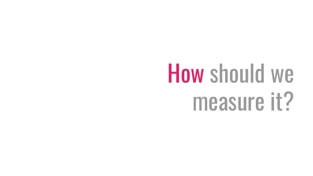 How should we measure it?