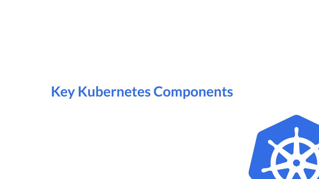 Key Kubernetes Components