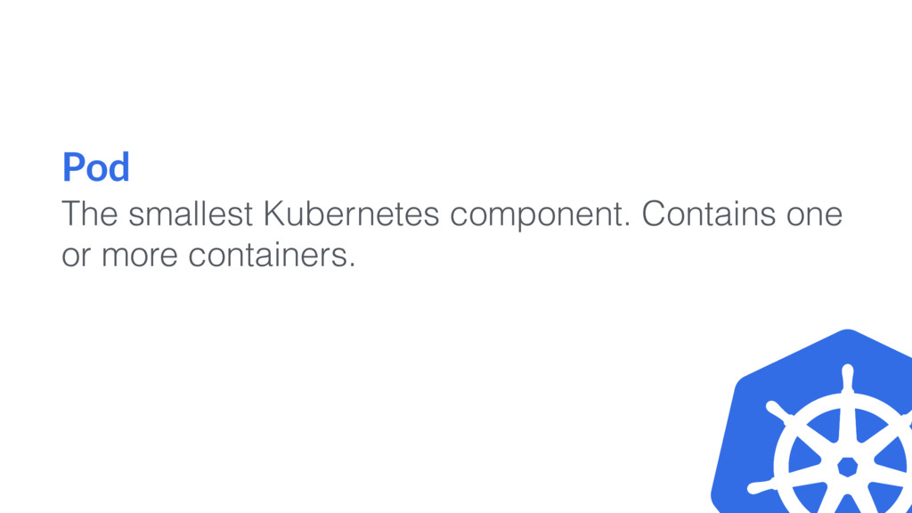 Pod The smallest Kubernetes component. Contains...