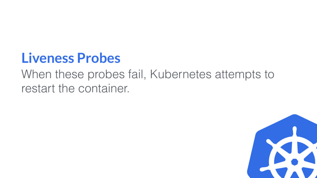 Liveness Probes When these probes fail, Kuberne...