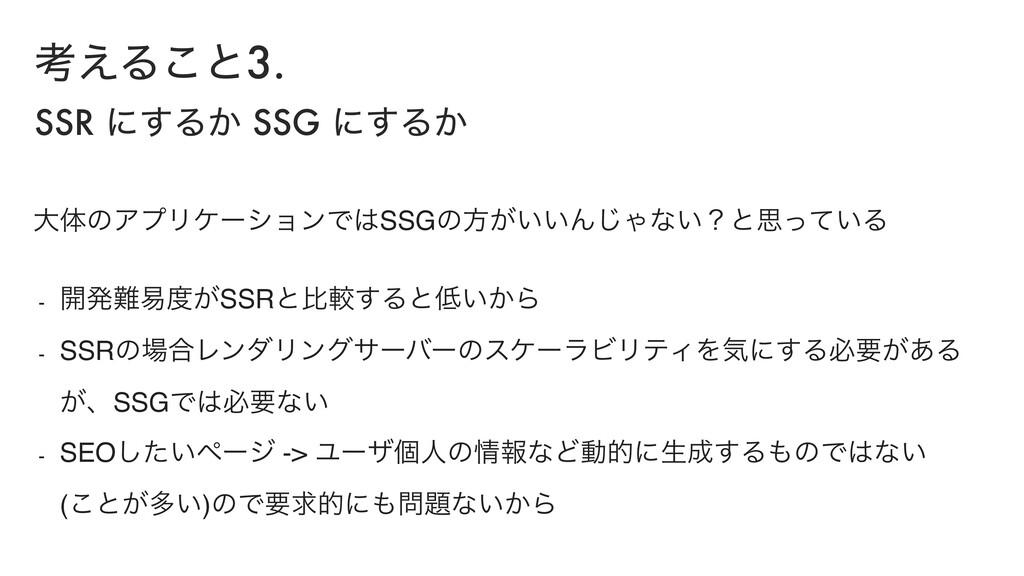 ߟ͑Δ͜ͱ3. SSR ʹ͢Δ͔ SSG ʹ͢Δ͔ େମͷΞϓϦέʔγϣϯͰSSGͷํ͕͍͍...