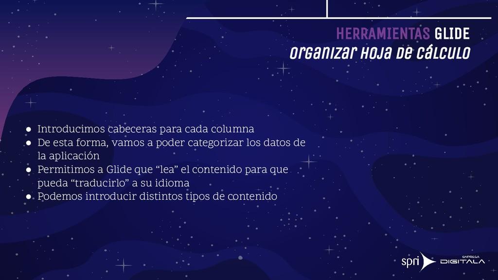 HERRAMIENTAS GLIDE Organizar hoja de cálculo ● ...