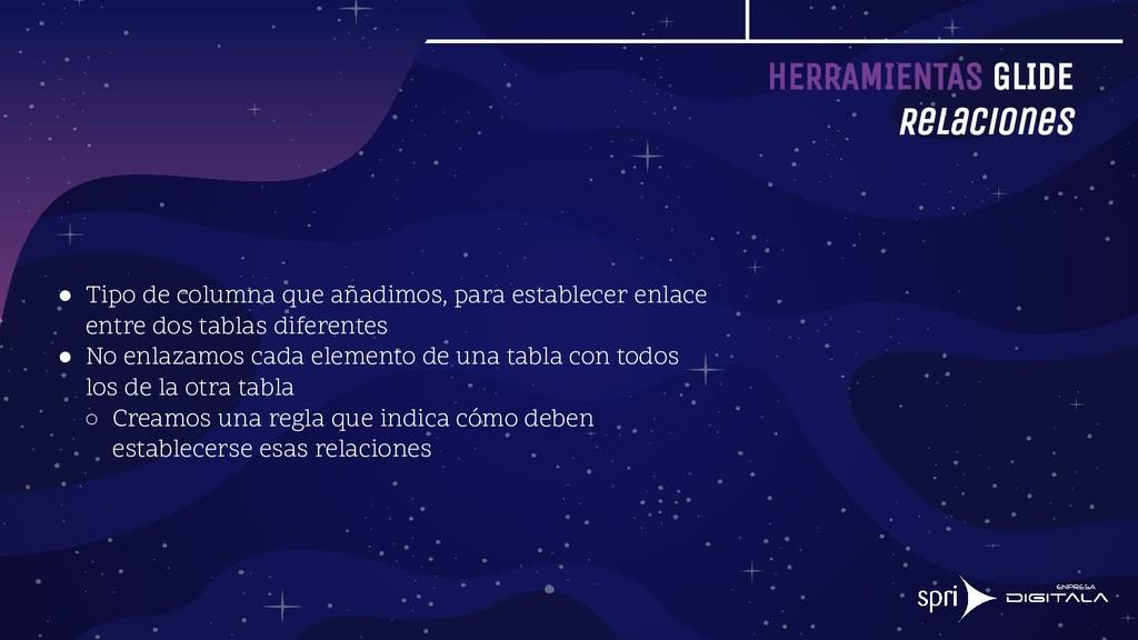 HERRAMIENTAS GLIDE Relaciones ● Tipo de columna...