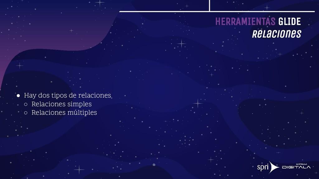 HERRAMIENTAS GLIDE Relaciones ● Hay dos tipos d...