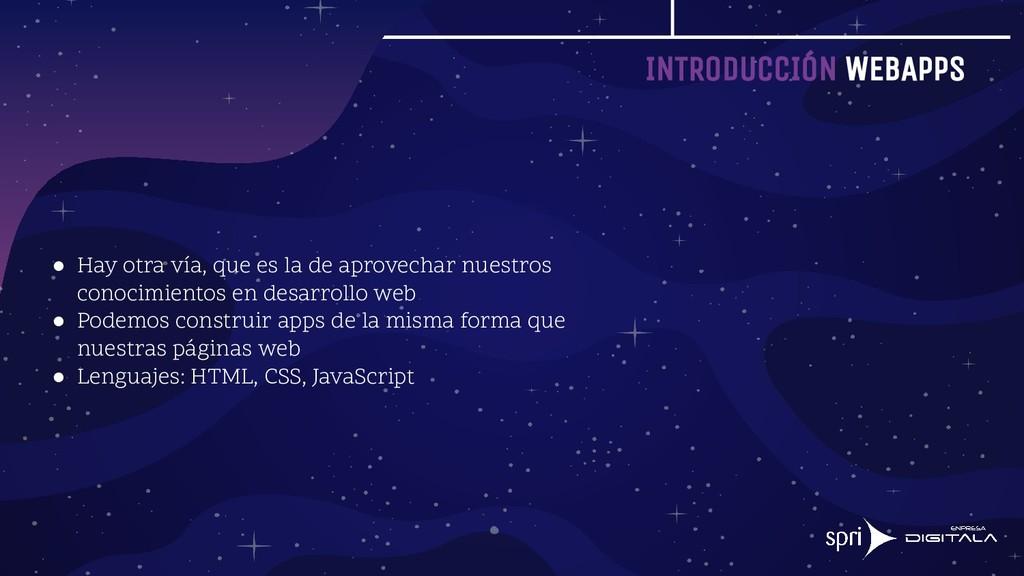 INTRODUCCIÓN WEBAPPS ● Hay otra vía, que es la ...