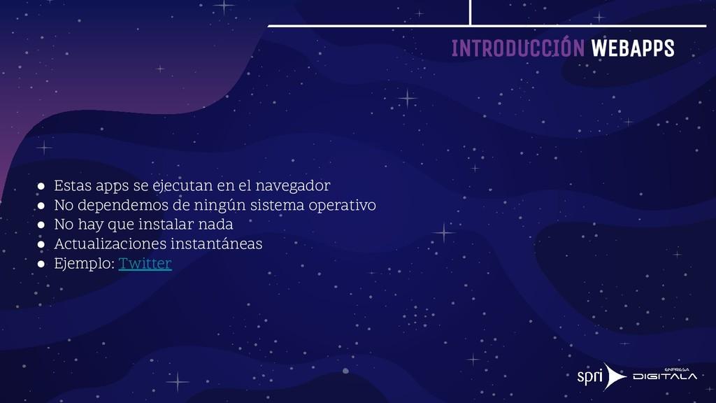 INTRODUCCIÓN WEBAPPS ● Estas apps se ejecutan e...
