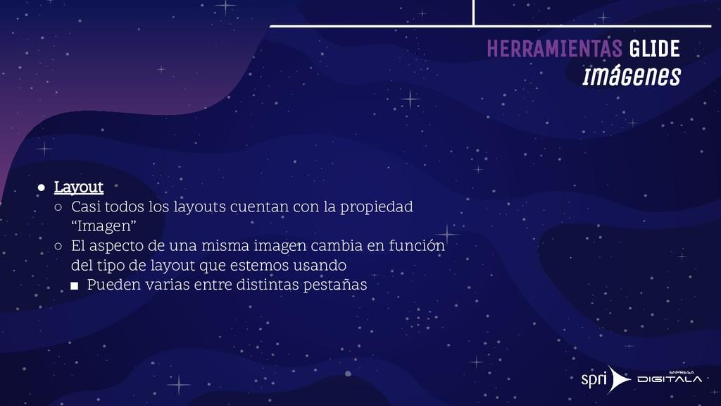 HERRAMIENTAS GLIDE Imágenes ● Layout ○ Casi tod...