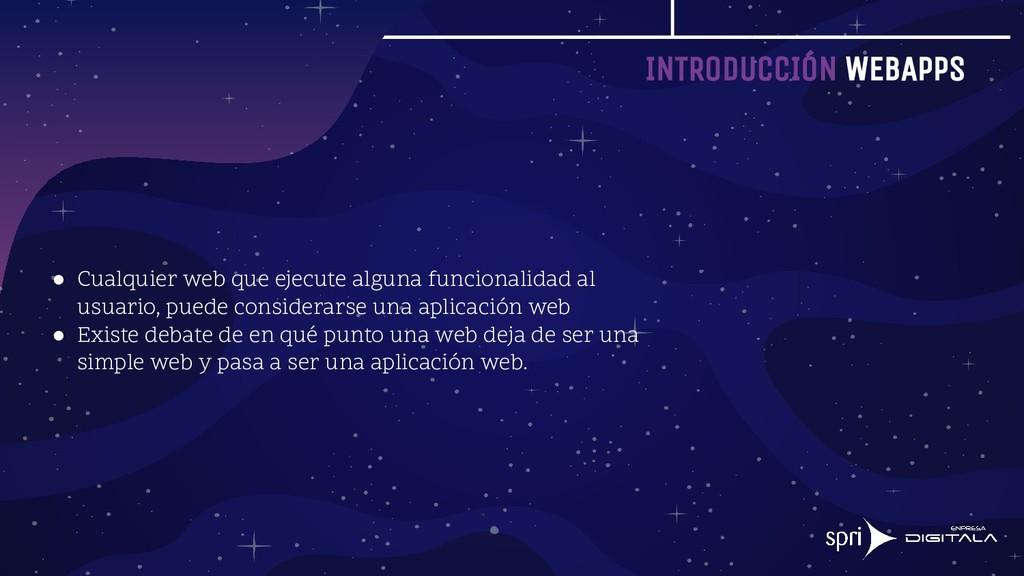 INTRODUCCIÓN WEBAPPS ● Cualquier web que ejecut...