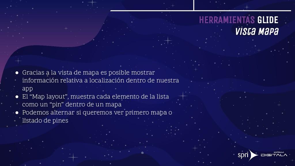 HERRAMIENTAS GLIDE Vista Mapa ● Gracias a la vi...