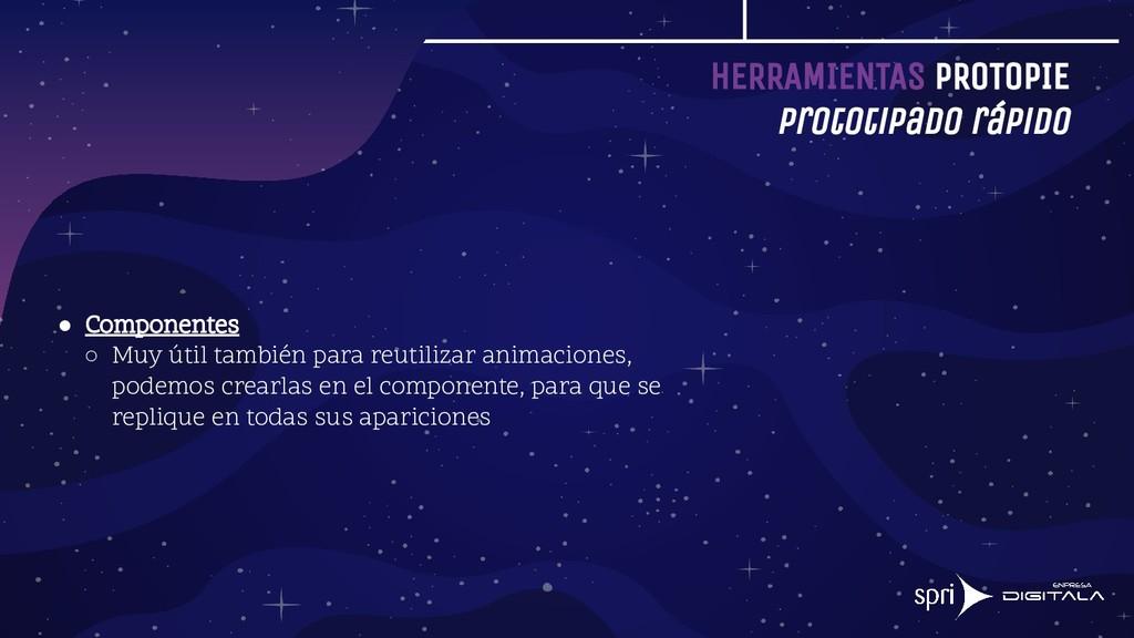 HERRAMIENTAS PROTOPIE Prototipado rápido ● Comp...
