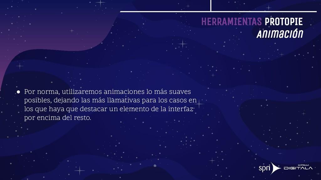 HERRAMIENTAS PROTOPIE Animación ● Por norma, ut...