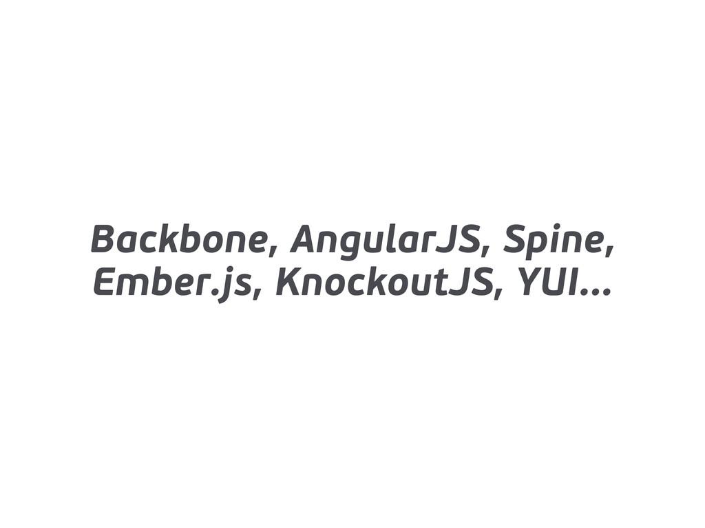Backbone, AngularJS, Spine, Ember.js, KnockoutJ...