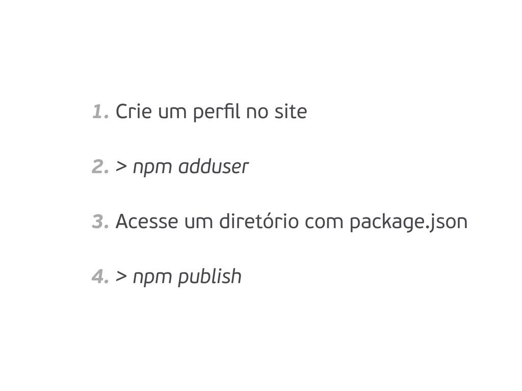 1. Crie um perfil no site 2. > npm adduser 3. Ac...