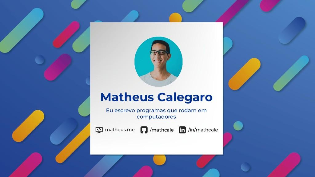 Matheus Calegaro Eu escrevo programas que rodam...