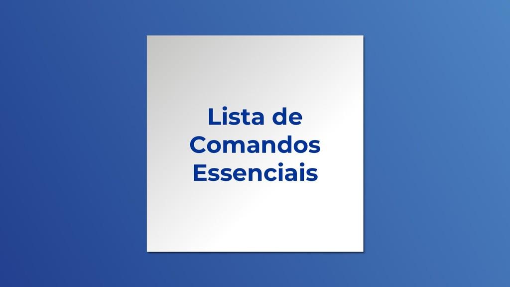 Lista de Comandos Essenciais