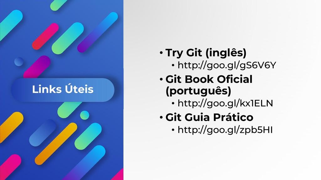 Links Úteis • Try Git (inglês) • http://goo.gl/...
