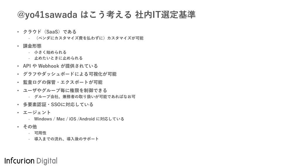 @yo41sawada はこう考える 社内IT選定基準 • クラウド(SaaS)である - (...