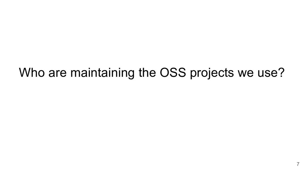 7 Who are maintaining the OSS projects we use?