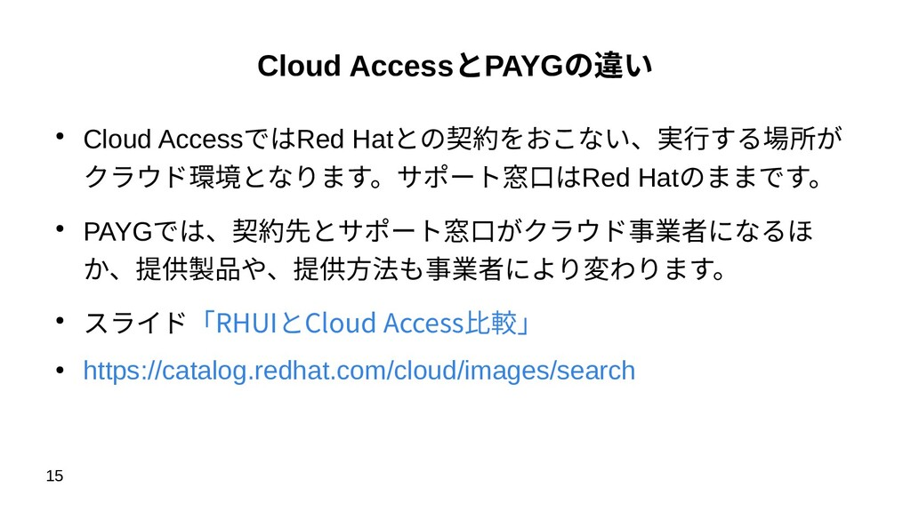 15 Cloud AccessとPAYGの違い ● Cloud AccessではRed Hat...