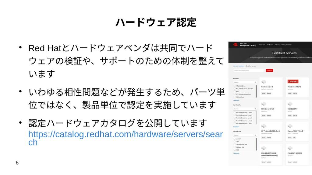 6 ハードウェア認定 ● Red Hatとハードウェアベンダは共同でハード ウェアの検証や、サ...
