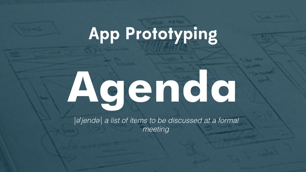 App Prototyping Agenda |əˈjendə| a list of item...