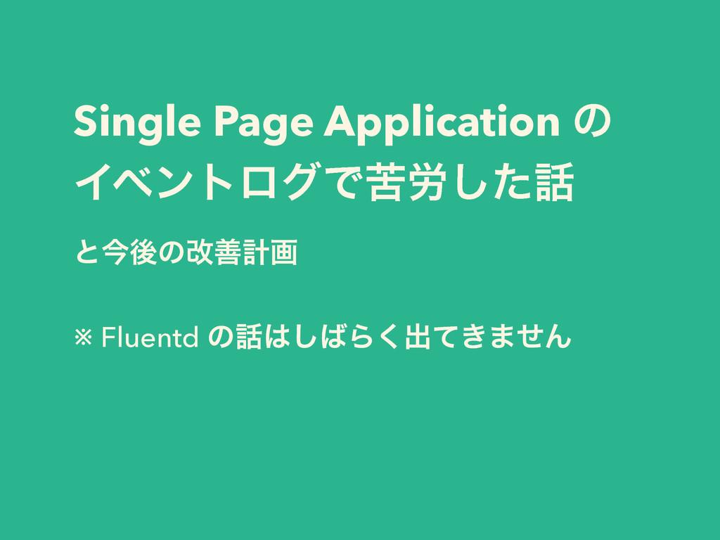 Single Page Application ͷ ΠϕϯτϩάͰۤ࿑ͨ͠ ͱࠓޙͷվળܭը...