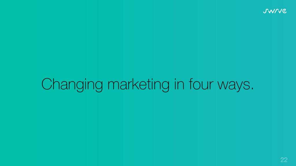 22 Changing marketing in four ways.