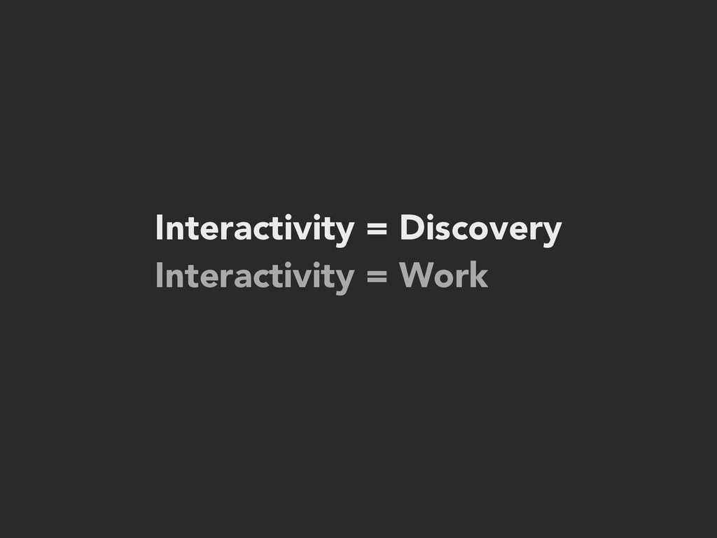 Interactivity = Discovery Interactivity = Work