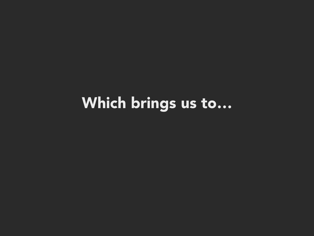 Which brings us to…